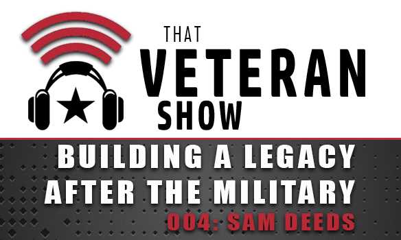 004: Building Your Legacy AFTER The Military | Sam Deeds